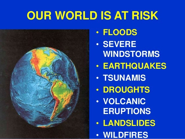 OUR WORLD IS AT RISK • FLOODS • SEVERE WINDSTORMS • EARTHQUAKES • TSUNAMIS • DROUGHTS • VOLCANIC ERUPTIONS • LANDSLIDES • ...