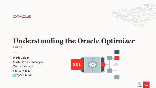 Master Product Manager Oracle Database February 2020 Maria Colgan Understanding the Oracle Optimizer @SQLMaria Part 1