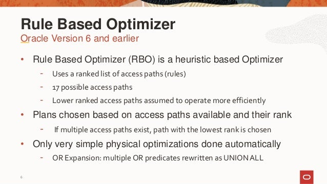 6 • Rule Based Optimizer (RBO) is a heuristic based Optimizer - Uses a ranked list of access paths (rules) - 17 possible a...
