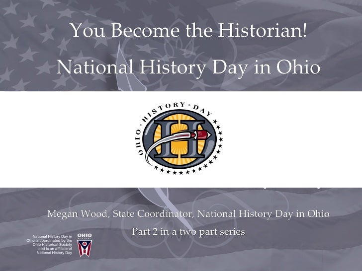You Become the Historian!  National History Day in Ohio     Megan Wood, State Coordinator, National History Day in Ohio   ...