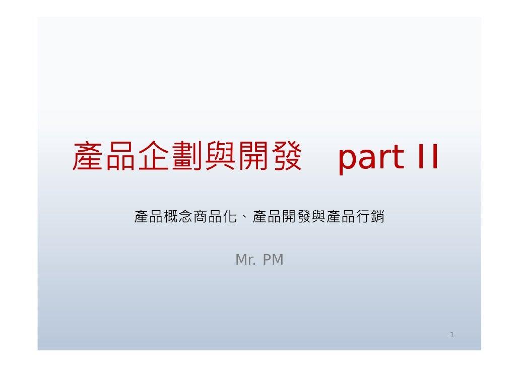 產品企劃與開發 產 企劃與 發 part II   產品概念商品化、產品開發與產品行銷          Mr. PM                          1