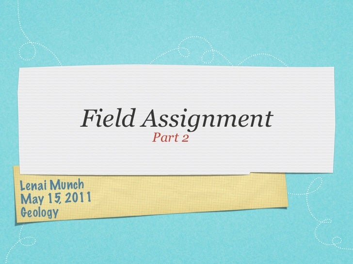 Field Assignment                  Part 2Le n a i Mun chM ay 15, 2011G eo lo gy