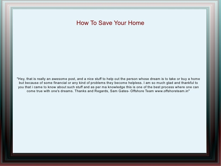 "How To Save Your Home""Hey, that is really an awesome post, and a nice stuff to help out the person whose dream is to take ..."