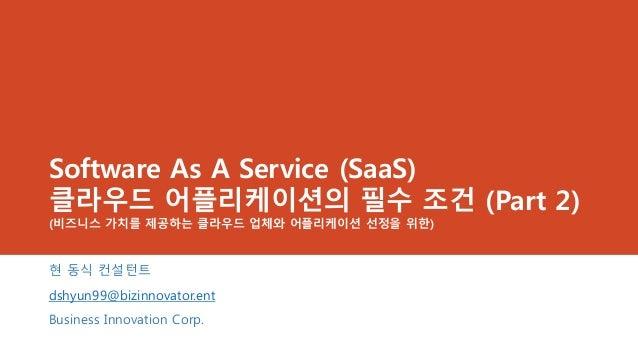 Software As A Service (SaaS)클라우드 어플리케이션의 필수 조건 (Part 2)(비즈니스 가치를 제공하는 클라우드 업체와 어플리케이션 선정을 위한)현 동식 컨설턴트dshyun99@bizinnovato...