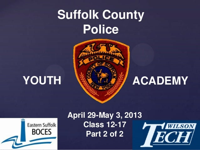 April 29-May 3, 2013Class 12-17Part 2 of 2Suffolk CountyPoliceYOUTH ACADEMY