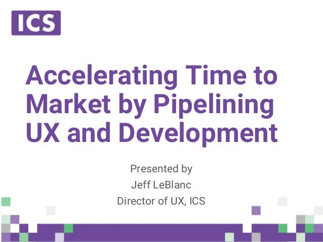 © Integrated Computer Solutions, Inc. All Rights Reserved Accelerating Time to Market by Pipelining UX and Development Pre...