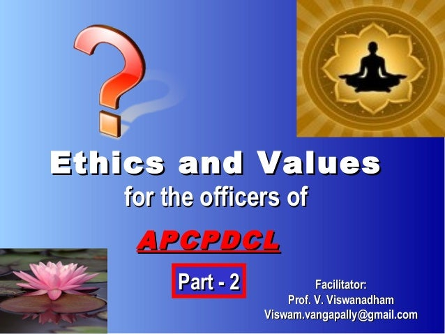 Ethics and Values   for the officers of    APCPDCL        Part - 2             Facilitator:                       Prof. V....