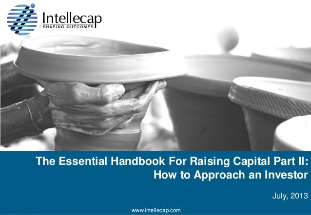 The Essential Handbook For Raising Capital Part II: How to Approach an Investor July, 2013 © 2013 Intellecap. All rights r...