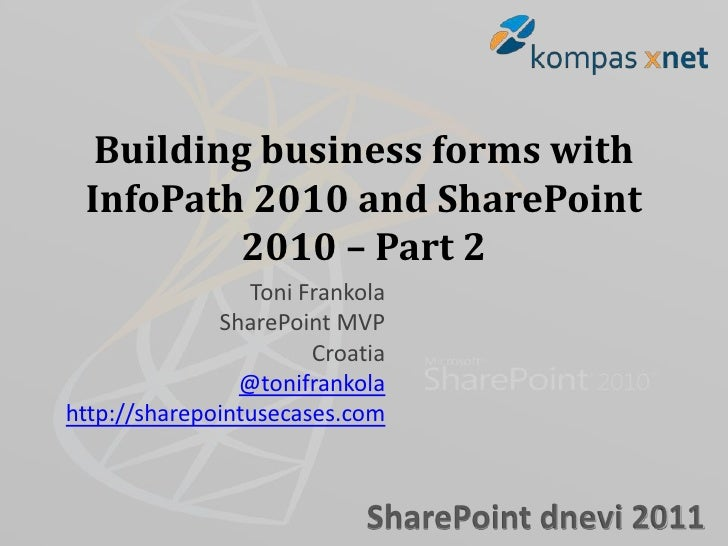 Building business forms with InfoPath 2010 and SharePoint          2010 – Part 2                 Toni Frankola            ...