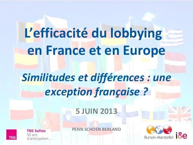 L'efficacité du lobbyingen France et en EuropeSimilitudes et différences : uneexception française ?5 JUIN 2013PENN SCHOEN ...