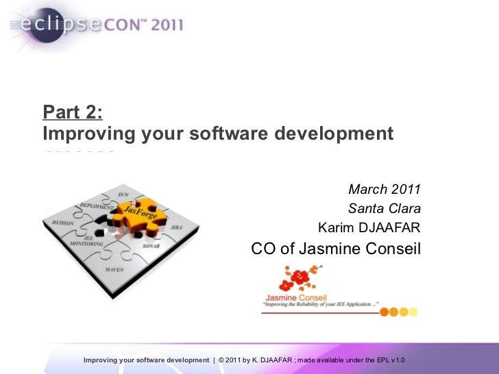 Part 2: Improving your software development  process March 2011 Santa Clara Karim DJAAFAR CO of Jasmine Conseil