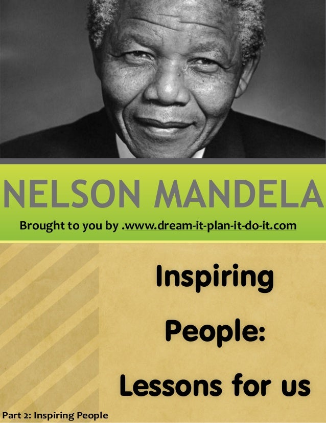 Inspiring People: Lessons for us NELSON MANDELA Part 2: Inspiring People Brought to you by .www.dream-it-plan-it-do-it.com