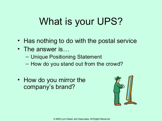 © 2009 Lynn Hazan and Associates. All Rights Reserved What is your UPS? • Has nothing to do with the postal service • The ...