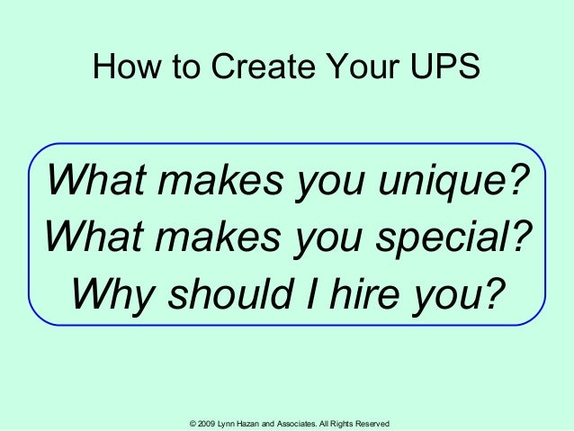 © 2009 Lynn Hazan and Associates. All Rights Reserved How to Create Your UPS What makes you unique? What makes you special...