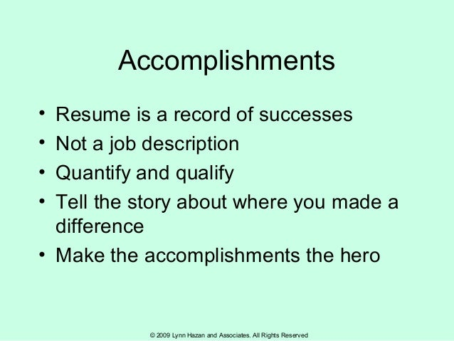 © 2009 Lynn Hazan and Associates. All Rights Reserved Accomplishments • Resume is a record of successes • Not a job descri...