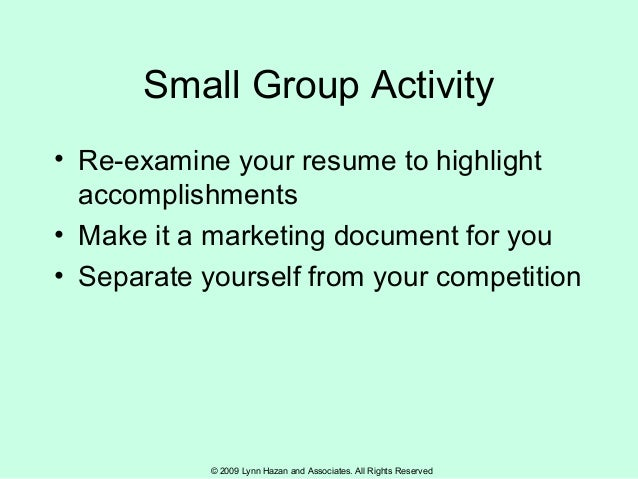 © 2009 Lynn Hazan and Associates. All Rights Reserved Small Group Activity • Re-examine your resume to highlight accomplis...