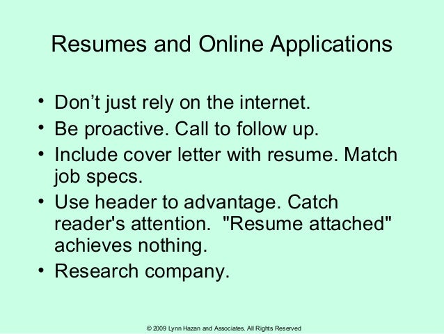 © 2009 Lynn Hazan and Associates. All Rights Reserved Resumes and Online Applications • Don't just rely on the internet. •...