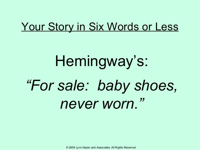 """© 2009 Lynn Hazan and Associates. All Rights Reserved Your Story in Six Words or Less Hemingway's: """"For sale: baby shoes, ..."""