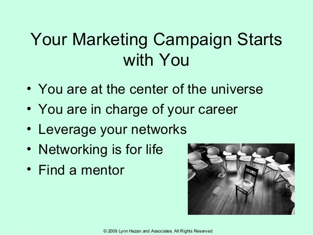 © 2009 Lynn Hazan and Associates. All Rights Reserved Your Marketing Campaign Starts with You • You are at the center of t...