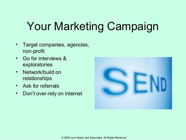 © 2009 Lynn Hazan and Associates. All Rights Reserved Your Marketing Campaign • Target companies, agencies, non-profit • G...