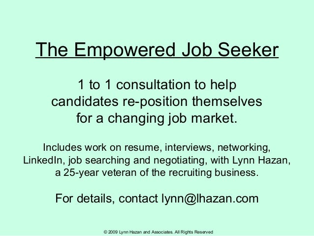 © 2009 Lynn Hazan and Associates. All Rights Reserved The Empowered Job Seeker 1 to 1 consultation to help candidates re-p...