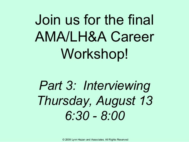 © 2009 Lynn Hazan and Associates. All Rights Reserved Join us for the final AMA/LH&A Career Workshop! Part 3: Interviewing...