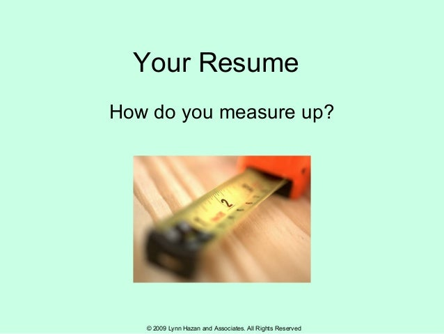 © 2009 Lynn Hazan and Associates. All Rights Reserved Your Resume How do you measure up?