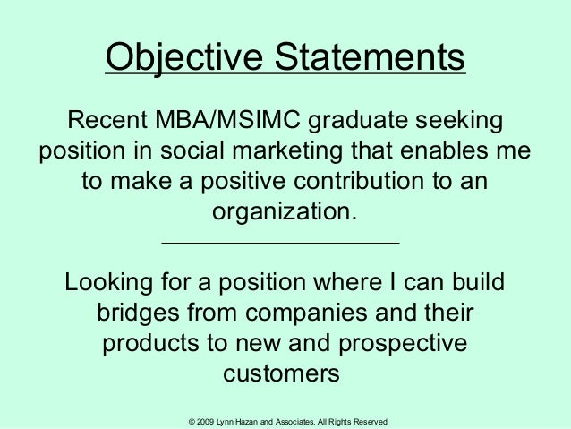 © 2009 Lynn Hazan and Associates. All Rights Reserved Objective Statements Recent MBA/MSIMC graduate seeking position in s...