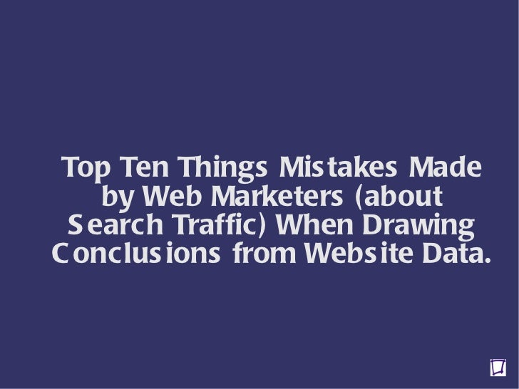 Top Ten Things Mistakes Made by Web Marketers (about Search Traffic) When Drawing Conclusions from Website Data.