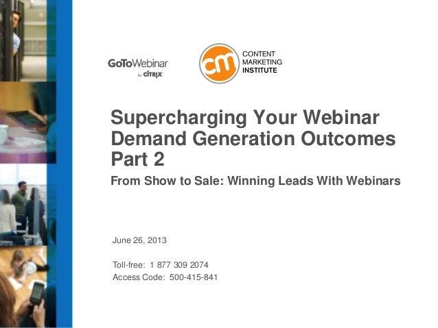 June 26, 2013 Toll-free: 1 877 309 2074 Access Code: 500-415-841 Supercharging Your Webinar Demand Generation Outcomes Par...