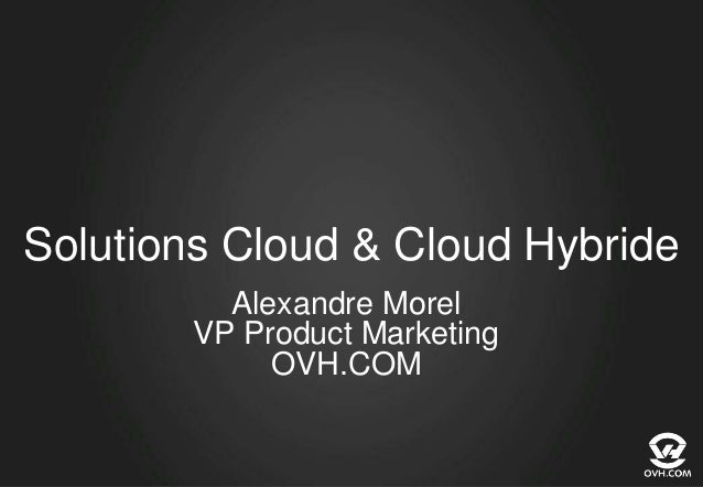 Solutions Cloud & Cloud Hybride Alexandre Morel VP Product Marketing OVH.COM