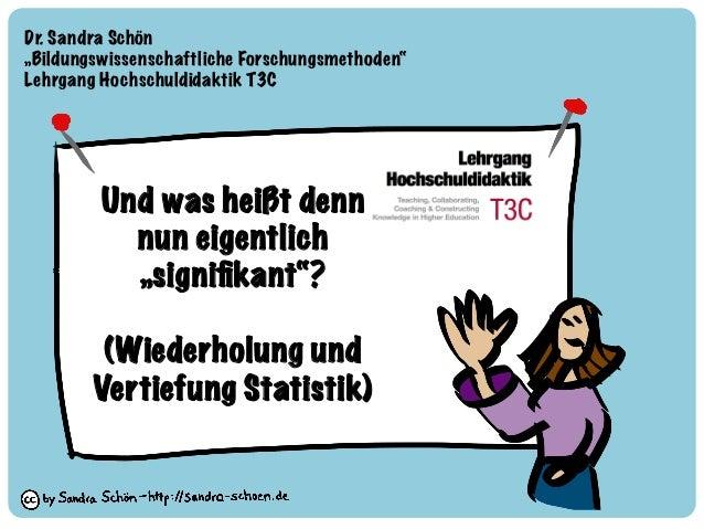 """Und was heißt denn nun eigentlich """"signifikant""""? (Wiederholung und Vertiefung Statistik) Dr. Sandra Schön """"Bildungswissensc..."""