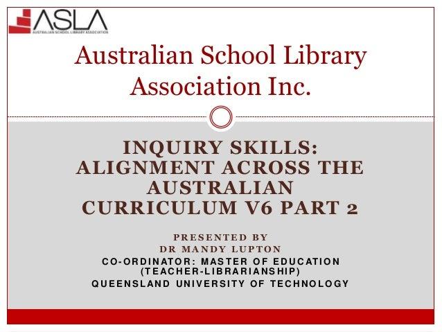 INQUIRY SKILLS: ALIGNMENT ACROSS THE AUSTRALIAN CURRICULUM V6 PART 2 P R E S E N T E D B Y D R M A N D Y L U P T O N C O -...