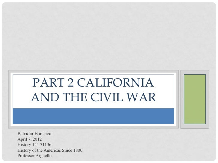 PART 2 CALIFORNIA      AND THE CIVIL WARPatricia FonsecaApril 7, 2012History 141 31136History of the Americas Since 1800Pr...