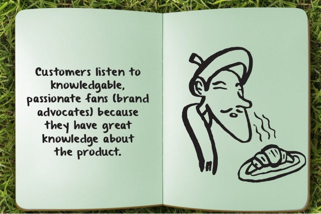 Customers listen to  knowledgable,  passionate fans (brand  advocates) because  they have great  knowledge about  the prod...