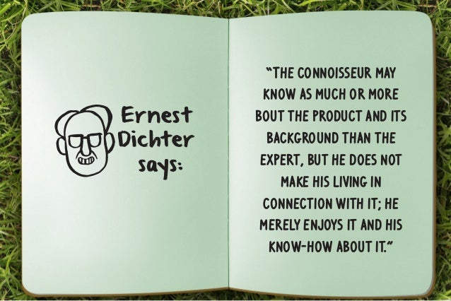 """Ernest  Dichter  says:  """"The connoisseur may  know as much or more  bout the product and its  background than the  expert,..."""