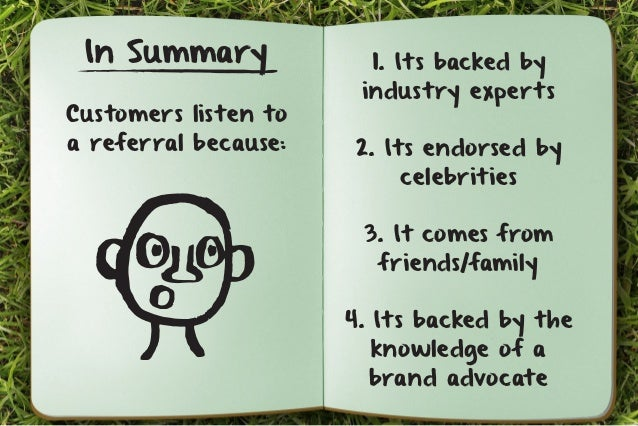 In Summary  Customers listen to  a referral because:  1. Its backed by  industry experts  2. Its endorsed by  celebrities ...