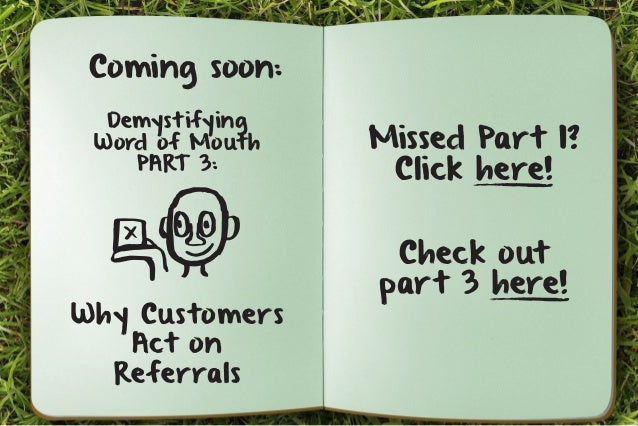 Coming soon:  Missed Part 1?  Click here!  Check out  part 3 here!  Demystifying  Word of Mouth  PART 3:  Why Customers  A...