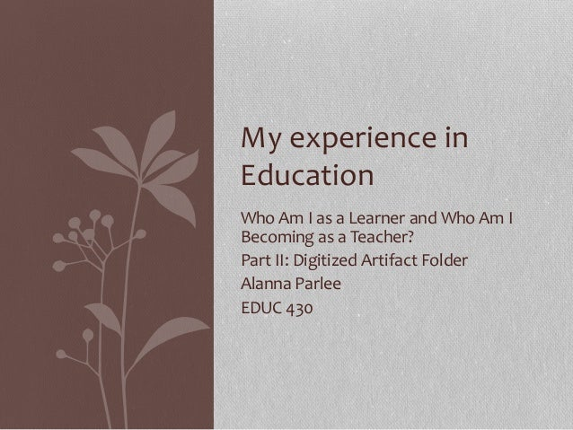 My experience in Education Who Am I as a Learner and Who Am I Becoming as a Teacher? Part II: Digitized Artifact Folder Al...