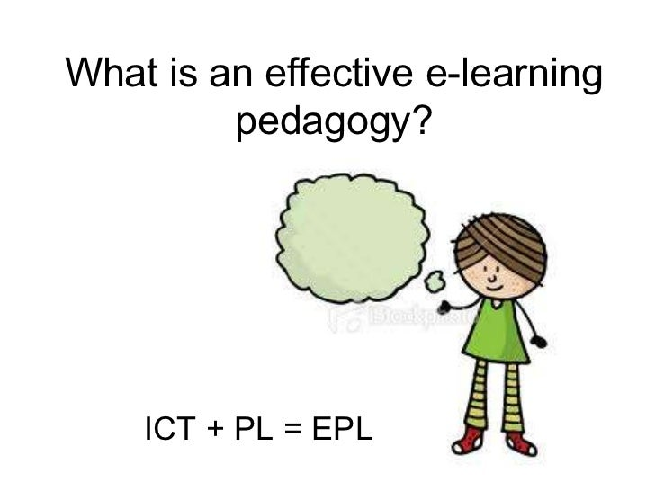 What is an effective e-learning         pedagogy?    ICT + PL = EPL