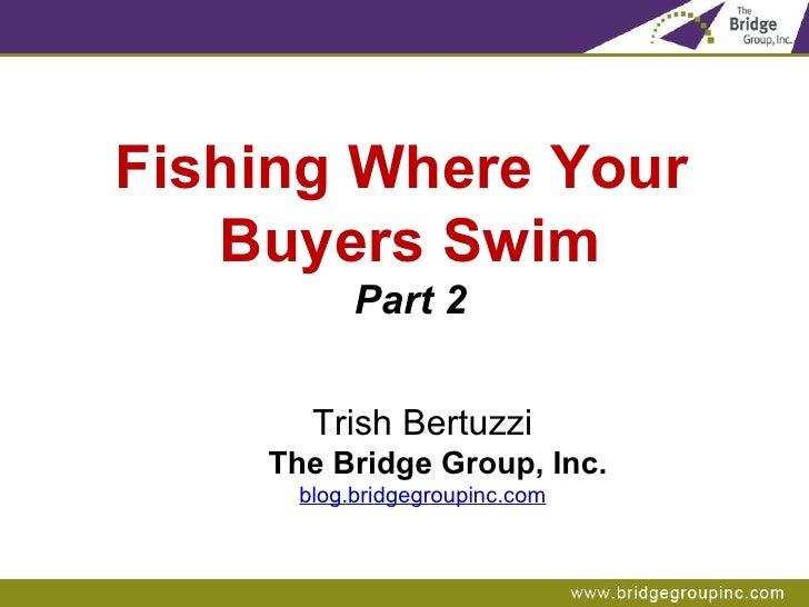 Fishing Where Your  Buyers Swim Part 2 Trish Bertuzzi The Bridge Group, Inc. blog.bridgegroupinc.com