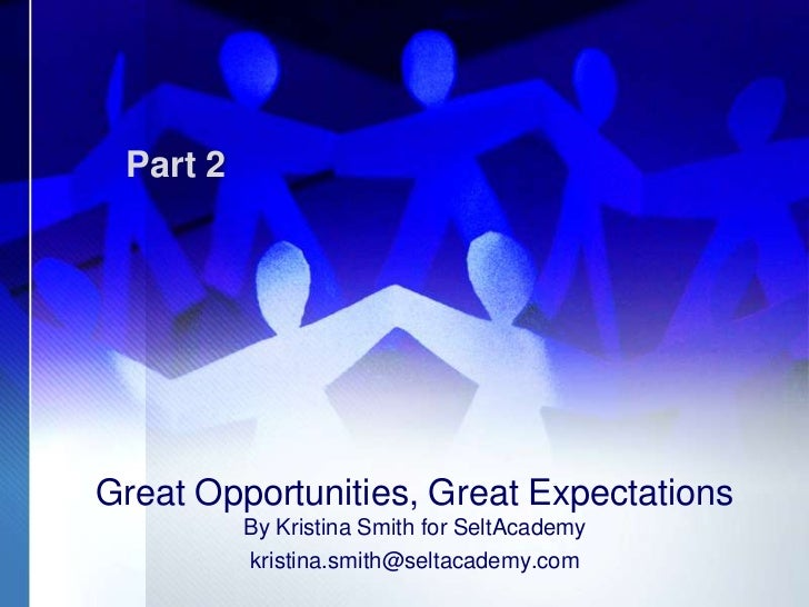 Part 2Great Opportunities, Great Expectations          By Kristina Smith for SeltAcademy          kristina.smith@seltacade...