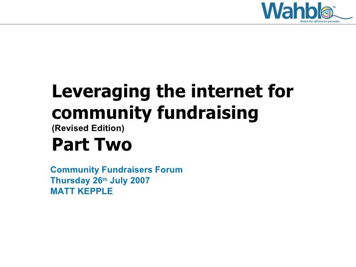 Leveraging the internet for community fundraising (Revised Edition) Part Two Community Fundraisers Forum Thursday 26 th  J...