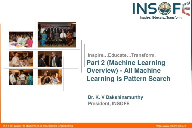 Inspire…Educate…Transform.  Part 2 (Machine Learning Overview) - All Machine Learning is Pattern Search Dr. K. V Dakshinam...