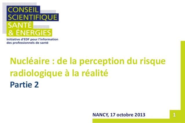 NANCY, 17 octobre 2013 Nucléaire : de la perception du risque radiologique à la réalité Partie 2
