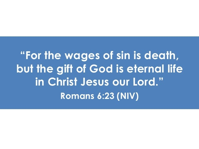 """""""For the wages of sin is death,  but the gift of God is eternal life  in Christ Jesus our Lord.""""  Romans 6:23 (NIV)"""
