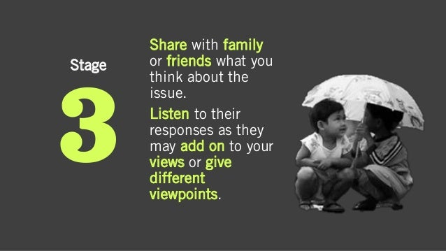 Stage Share with family or friends what you think about the issue. Listen to their responses as they may add on to your vi...