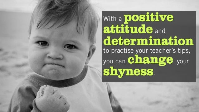 With a positive attitude and determination to practise your teacher's tips, you can change your shyness.