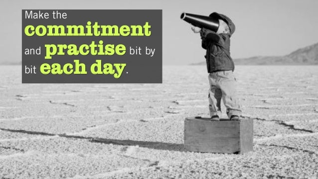 Make the commitment and practise bit by bit each day.
