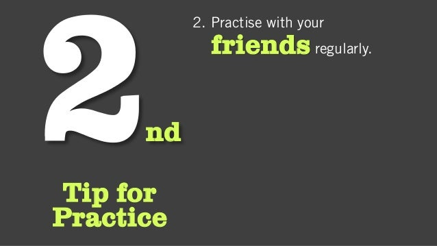 nd Tip for Practice 2. Practise with your friends regularly.